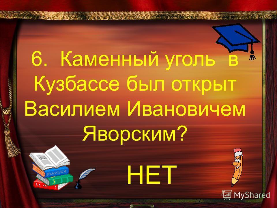 6. Каменный уголь в Кузбассе был открыт Василием Ивановичем Яворским? НЕТ
