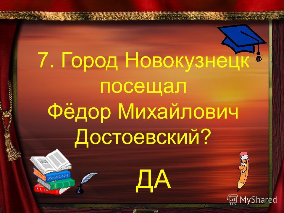 7. Город Новокузнецк посещал Фёдор Михайлович Достоевский? ДА