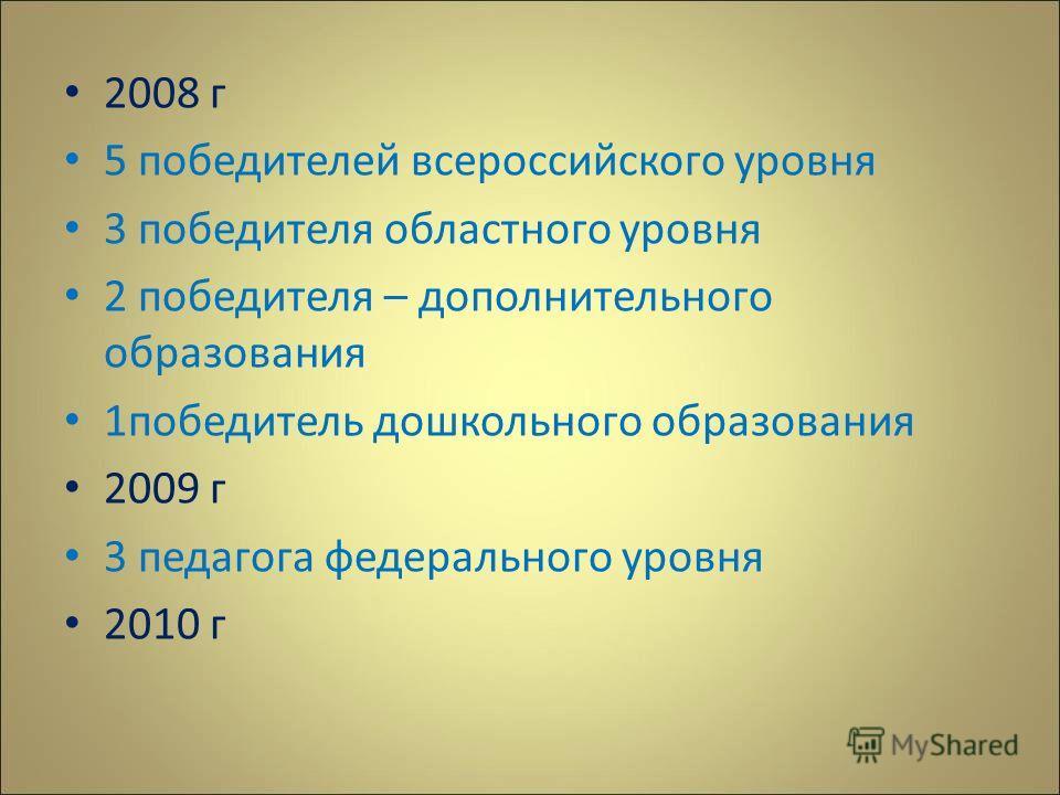 2008 г 5 победителей всероссийского уровня 3 победителя областного уровня 2 победителя – дополнительного образования 1победитель дошкольного образования 2009 г 3 педагога федерального уровня 2010 г