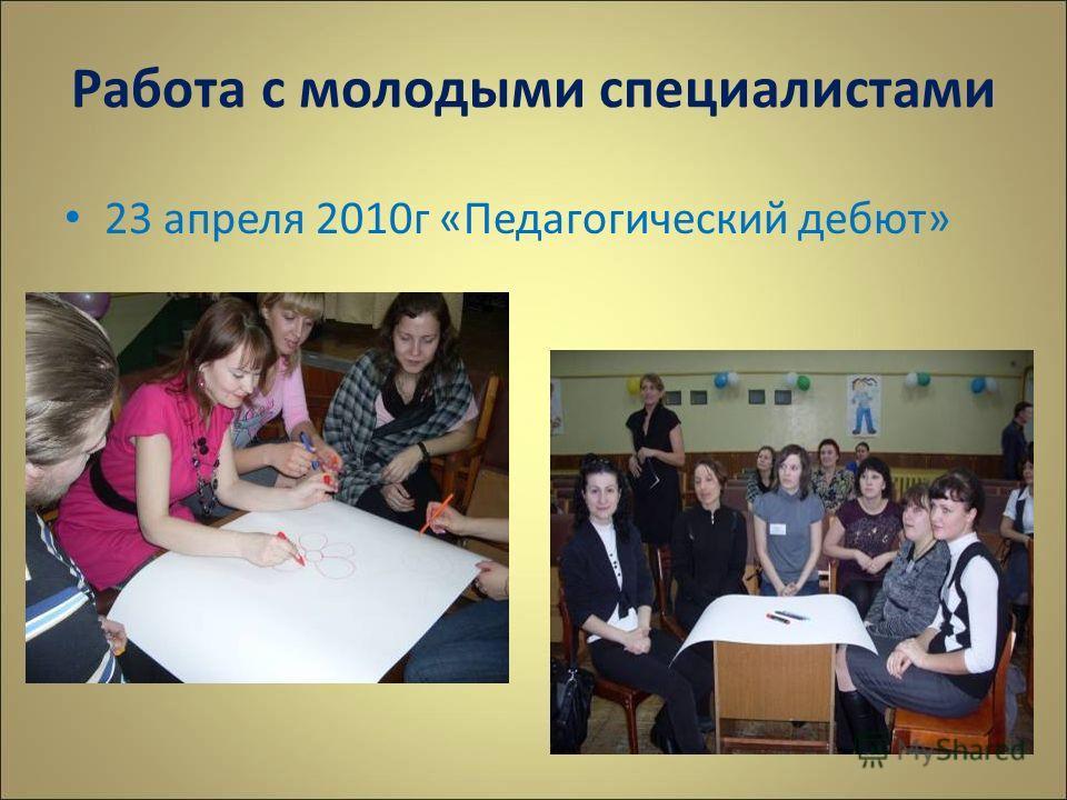 Работа с молодыми специалистами 23 апреля 2010г «Педагогический дебют»