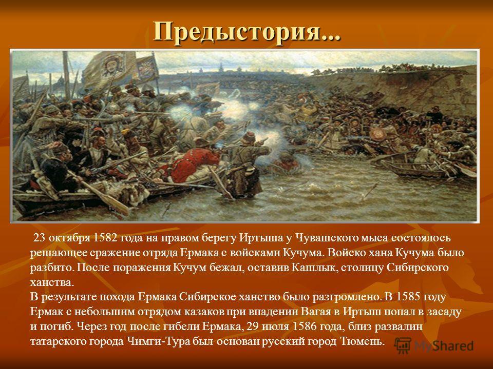 Предыстория... 23 октября 1582 года на правом берегу Иртыша у Чувашского мыса состоялось решающее сражение отряда Ермака с войсками Кучума. Войско хана Кучума было разбито. После поражения Кучум бежал, оставив Кашлык, столицу Сибирского ханства. В ре