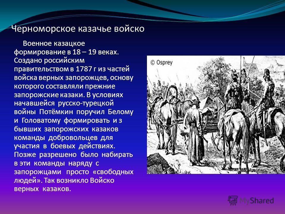 Черноморское казачье войско Военное казацкое формирование в 18 – 19 веках. Создано российским правительством в 1787 г из частей войска верных запорожцев, основу которого составляли прежние запорожские казаки. В условиях начавшейся русско-турецкой вой