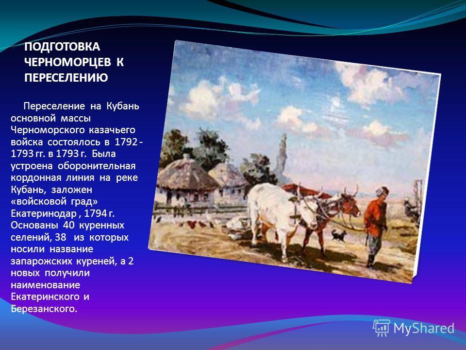 ПОДГОТОВКА ЧЕРНОМОРЦЕВ К ПЕРЕСЕЛЕНИЮ Переселение на Кубань основной массы Черноморского казачьего войска состоялось в 1792 - 1793 гг. в 1793 г. Была устроена оборонительная кордонная линия на реке Кубань, заложен «войсковой град» Екатеринодар, 1794 г