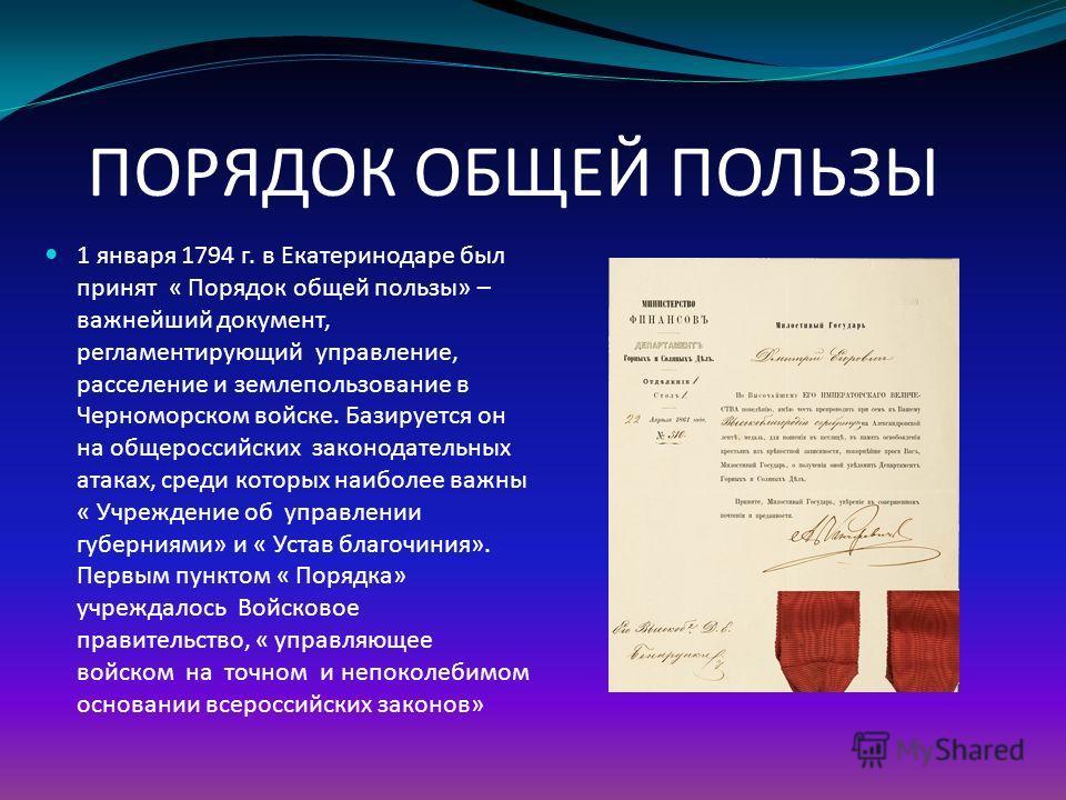 ПОРЯДОК ОБЩЕЙ ПОЛЬЗЫ 1 января 1794 г. в Екатеринодаре был принят « Порядок общей пользы» – важнейший документ, регламентирующий управление, расселение и землепользование в Черноморском войске. Базируется он на общероссийских законодательных атаках, с
