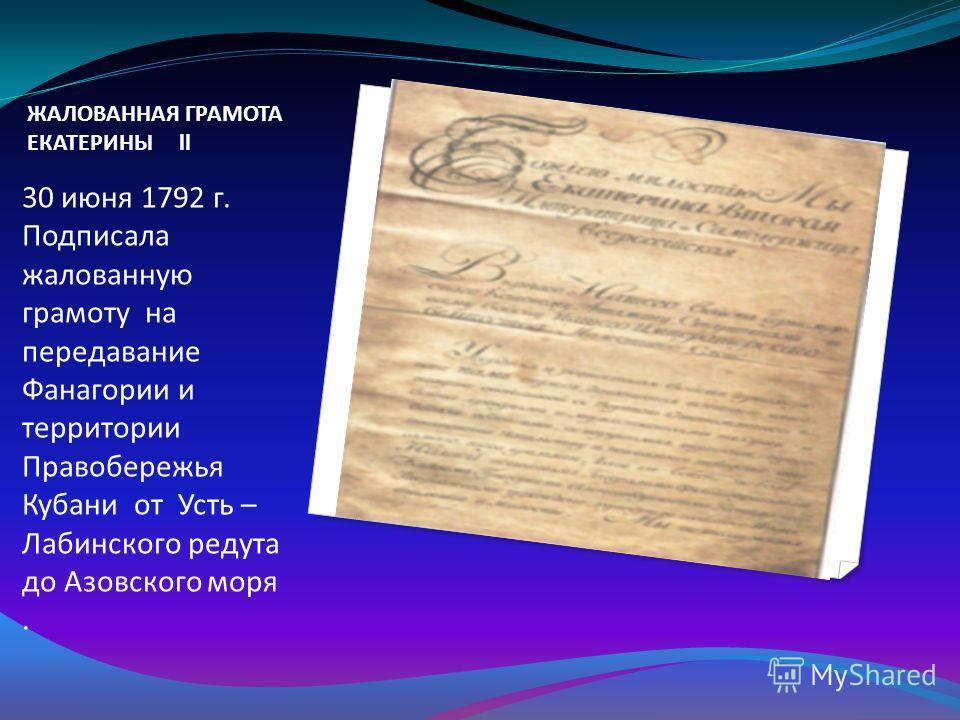 ЖАЛОВАННАЯ ГРАМОТА ЕКАТЕРИНЫ ll 30 июня 1792 г. Подписала жалованную грамоту на передавание Фанагории и территории Правобережья Кубани от Усть – Лабинского редута до Азовского моря.