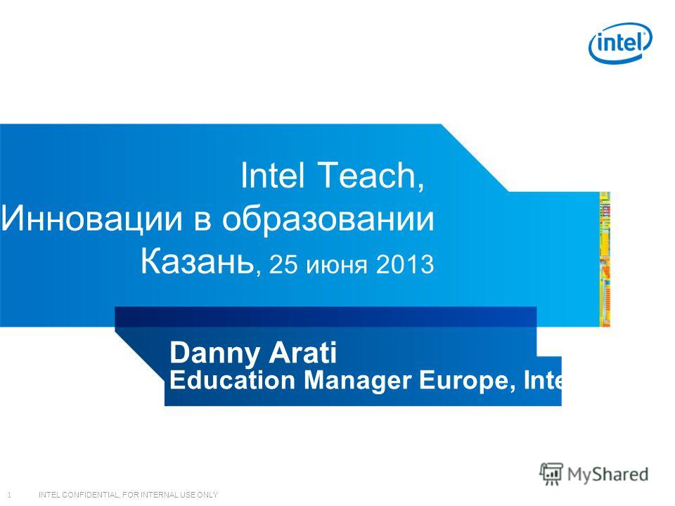 INTEL CONFIDENTIAL, FOR INTERNAL USE ONLY 1 Intel Teach, Инновации в образовании Казань, 25 июня 2013 Danny Arati Education Manager Europe, Intel