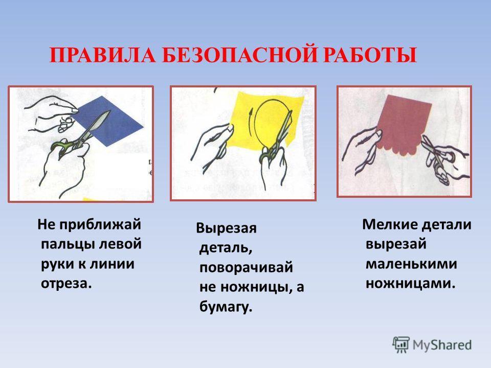 Не приближай пальцы левой руки к линии отреза. Вырезая деталь, поворачивай не ножницы, а бумагу. Мелкие детали вырезай маленькими ножницами. ПРАВИЛА БЕЗОПАСНОЙ РАБОТЫ