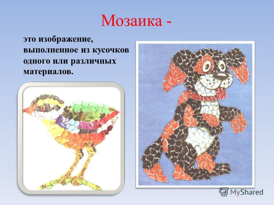 Мозаика - это изображение, выполненное из кусочков одного или различных материалов.