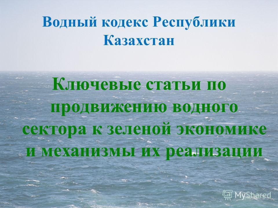 Водный кодекс Республики Казахстан Ключевые статьи по продвижению водного сектора к зеленой экономике и механизмы их реализации
