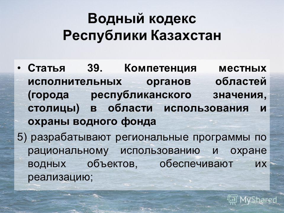 Водный кодекс Республики Казахстан Статья 39. Компетенция местных исполнительных органов областей (города республиканского значения, столицы) в области использования и охраны водного фонда 5) разрабатывают региональные программы по рациональному испо