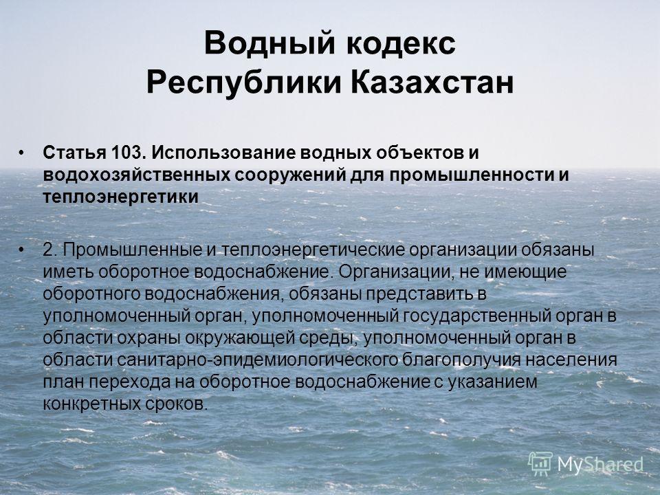Водный кодекс Республики Казахстан Статья 103. Использование водных объектов и водохозяйственных сооружений для промышленности и теплоэнергетики 2. Промышленные и теплоэнергетические организации обязаны иметь оборотное водоснабжение. Организации, не