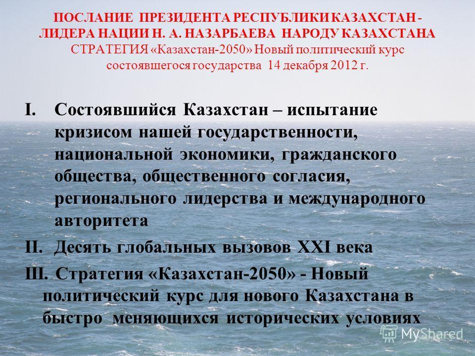 ПОСЛАНИЕ ПРЕЗИДЕНТА РЕСПУБЛИКИ КАЗАХСТАН - ЛИДЕРА НАЦИИ Н. А. НАЗАРБАЕВА НАРОДУ КАЗАХСТАНА СТРАТЕГИЯ «Казахстан-2050» Новый политический курс состоявшегося государства 14 декабря 2012 г. I.Состоявшийся Казахстан – испытание кризисом нашей государстве