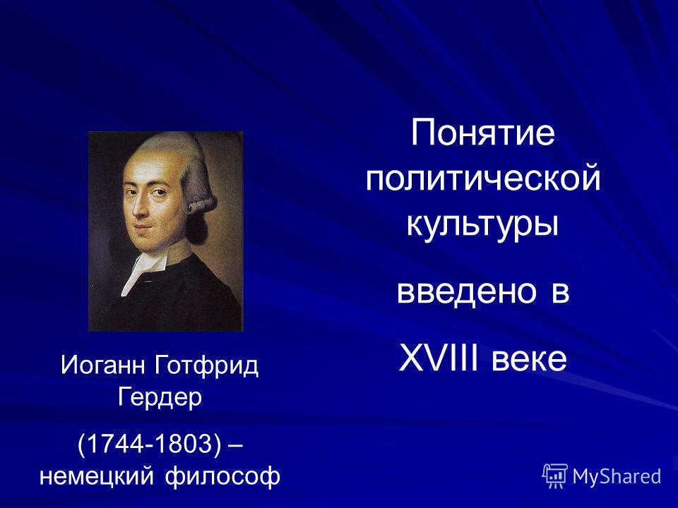 Иоганн Готфрид Гердер (1744-1803) – немецкий философ Понятие политической культуры введено в XVIII веке