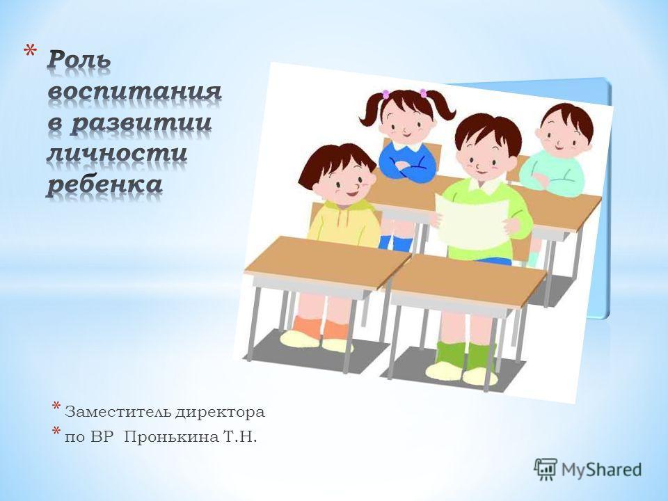 * Заместитель директора * по ВР Пронькина Т.Н.