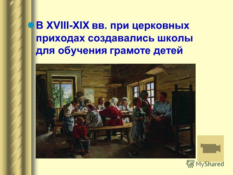 В XVIII-XIX вв. при церковных приходах создавались школы для обучения грамоте детей