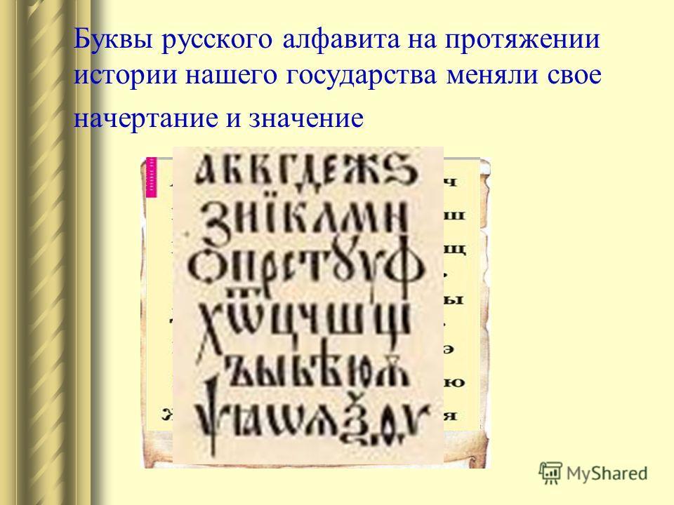 Буквы русского алфавита на протяжении истории нашего государства меняли свое начертание и значение