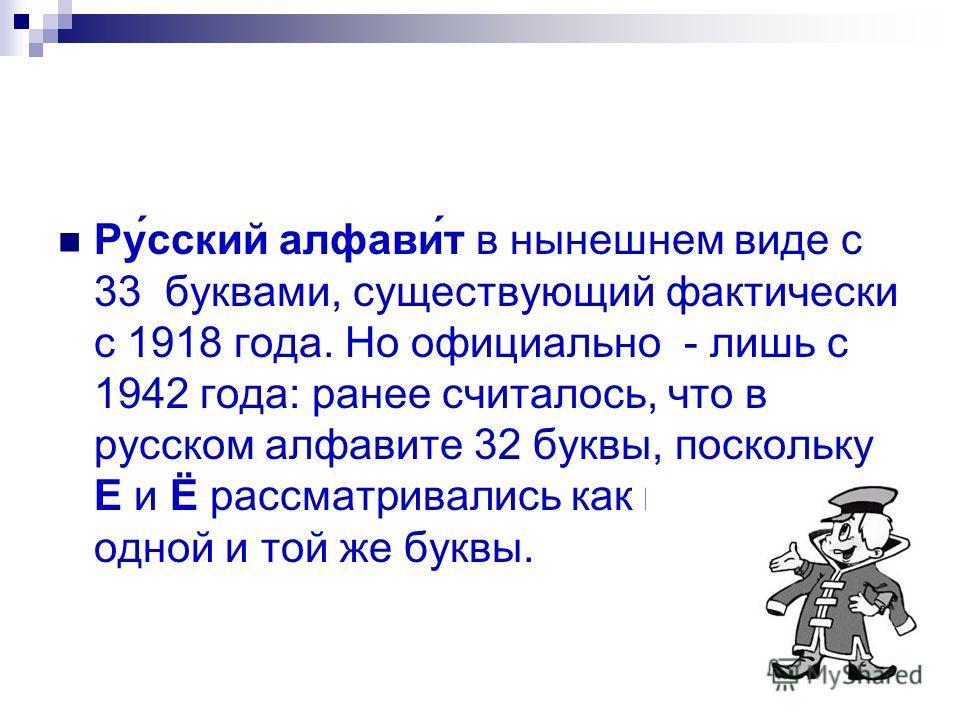Ру́сский алфави́т в нынешнем виде с 33 буквами, существующий фактически с 1918 года. Но официально - лишь с 1942 года: ранее считалось, что в русском алфавите 32 буквы, поскольку Е и Ё рассматривались как варианты одной и той же буквы.