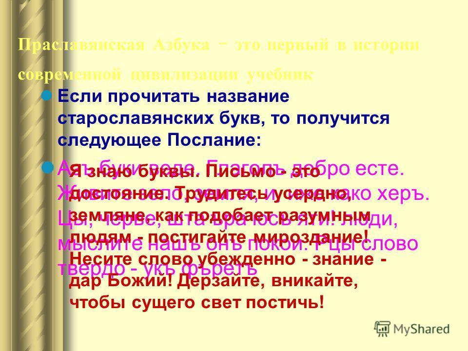 Праславянская Азбука - это первый в истории современной цивилизации учебник Если прочитать название старославянских букв, то получится следующее Послание: Азъ буки веде. Глаголъ добро есте. Живите зело, земля, и, иже како херъ. Цы, черве, шта ъра юсъ
