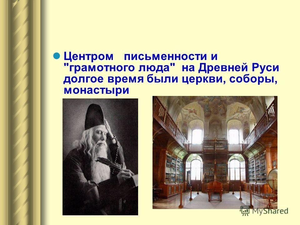 Центром письменности и грамотного люда на Древней Руси долгое время были церкви, соборы, монастыри
