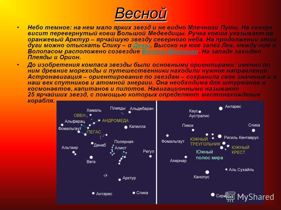 Весной Небо темное: на нем мало ярких звезд и не видно Млечного Пути. На севере висит перевернутый ковш Большой Медведицы. Ручка ковша указывает на оранжевый Арктур – ярчайшую звезду северного неба. На продолжении этой дуги можно отыскать Спику – α Д