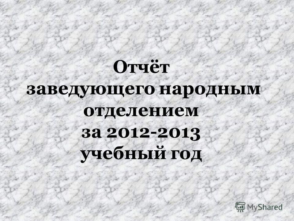 Отчёт заведующего народным отделением за 2012-2013 учебный год