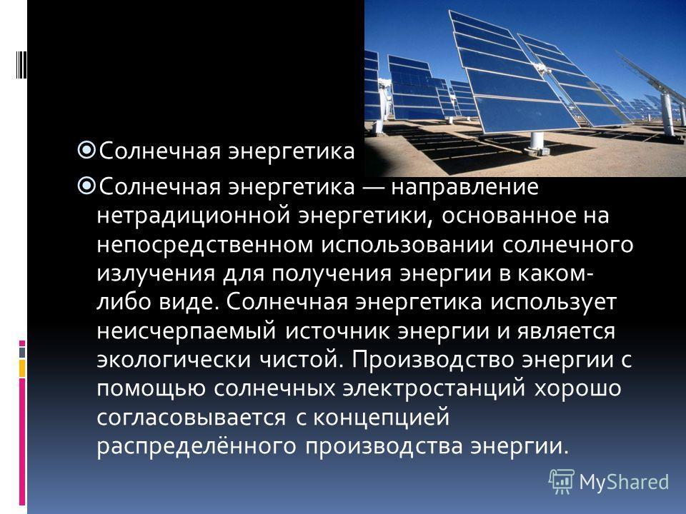 Солнечная энергетика Солнечная энергетика направление нетрадиционной энергетики, основанное на непосредственном использовании солнечного излучения для получения энергии в каком- либо виде. Солнечная энергетика использует неисчерпаемый источник энерги