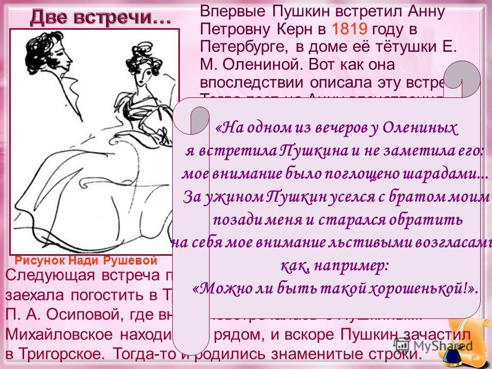 Впервые Пушкин встретил Анну Петровну Керн в 1819 году в Петербурге, в доме её тётушки Е. М. Олениной. Вот как она впоследствии описала эту встречу: Тогда поэт на Анну впечатления не произвел. Рисунок Нади Рушевой Следующая встреча произошла в июне 1
