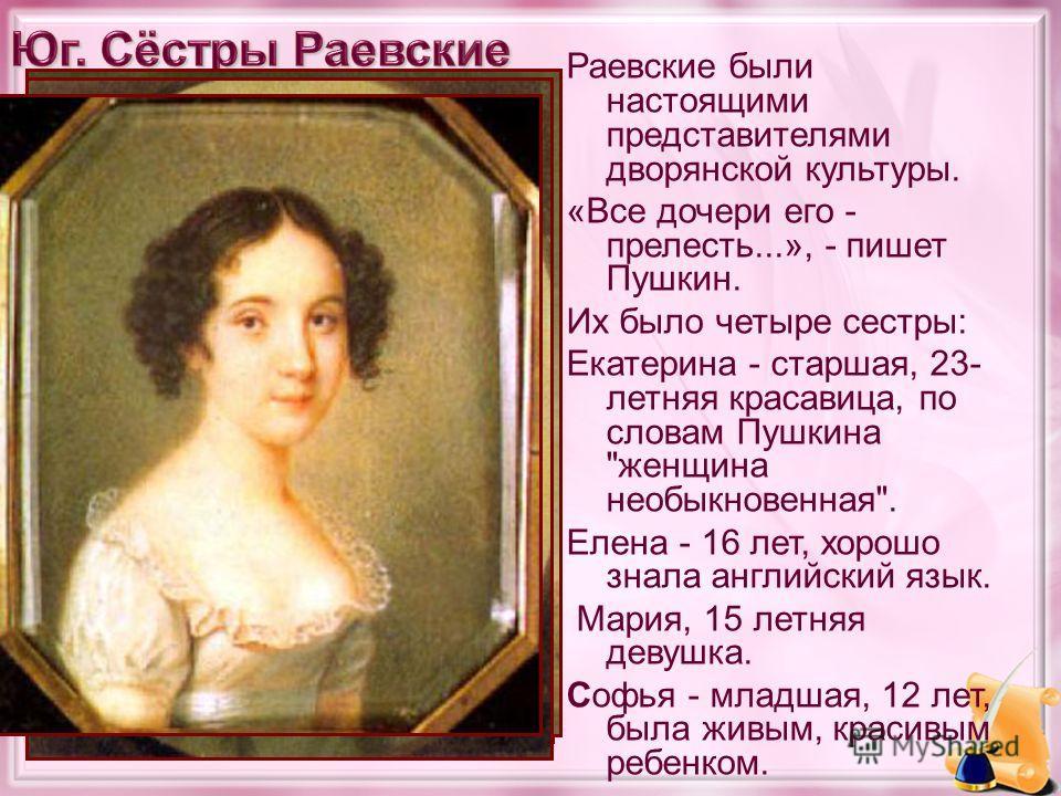 Раевские были настоящими представителями дворянской культуры. «Все дочери его - прелесть...», - пишет Пушкин. Их было четыре сестры: Екатерина - старшая, 23- летняя красавица, по словам Пушкина