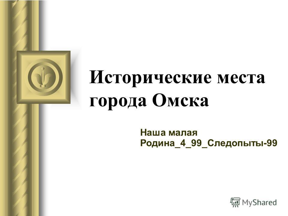 Исторические места города Омска Наша малая Родина_4_99_Следопыты-99
