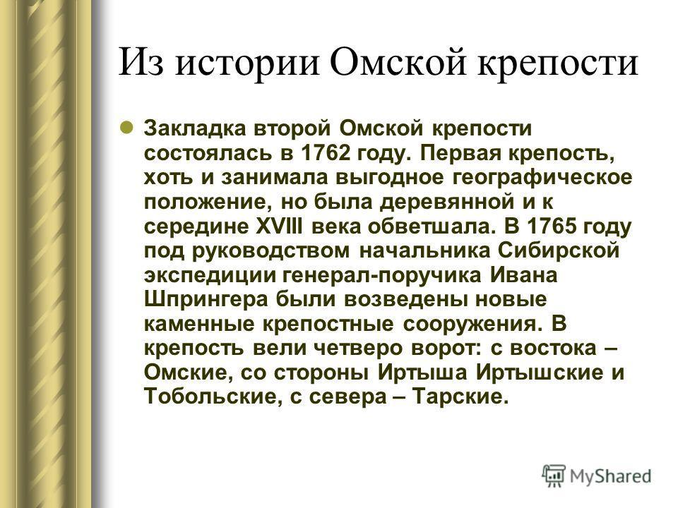 Из истории Омской крепости Закладка второй Омской крепости состоялась в 1762 году. Первая крепость, хоть и занимала выгодное географическое положение, но была деревянной и к середине XVIII века обветшала. В 1765 году под руководством начальника Сибир