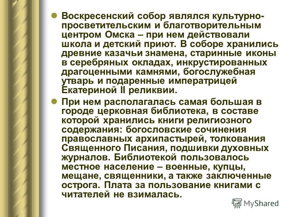Воскресенский собор являлся культурно- просветительским и благотворительным центром Омска – при нем действовали школа и детский приют. В соборе хранились древние казачьи знамена, старинные иконы в серебряных окладах, инкрустированных драгоценными кам