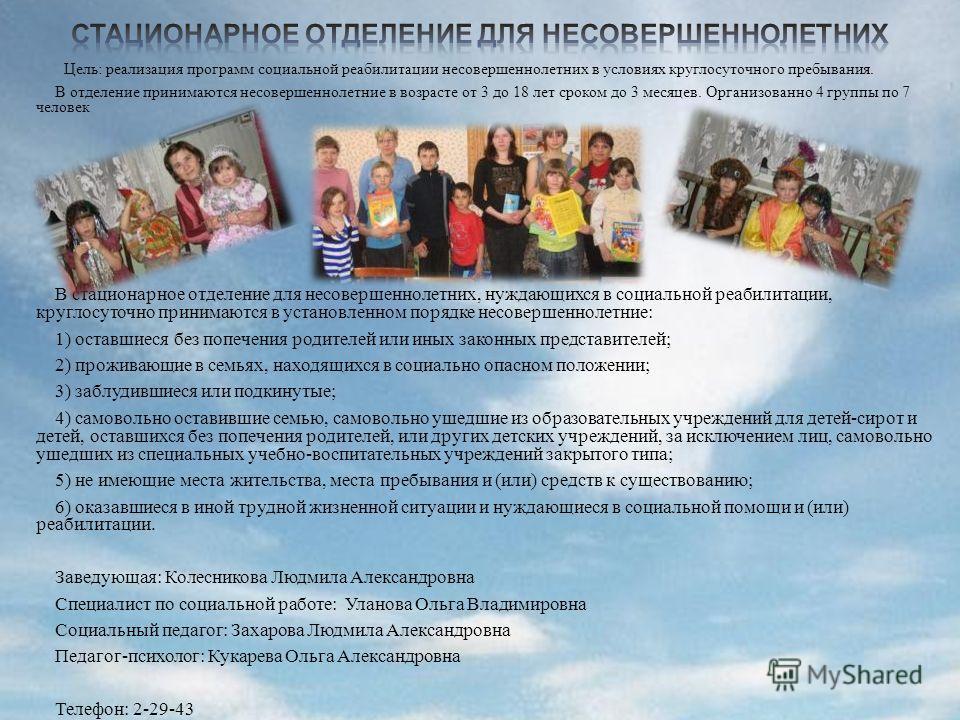 Цель: реализация программ социальной реабилитации несовершеннолетних в условиях круглосуточного пребывания. В отделение принимаются несовершеннолетние в возрасте от 3 до 18 лет сроком до 3 месяцев. Организованно 4 группы по 7 человек В стационарное о