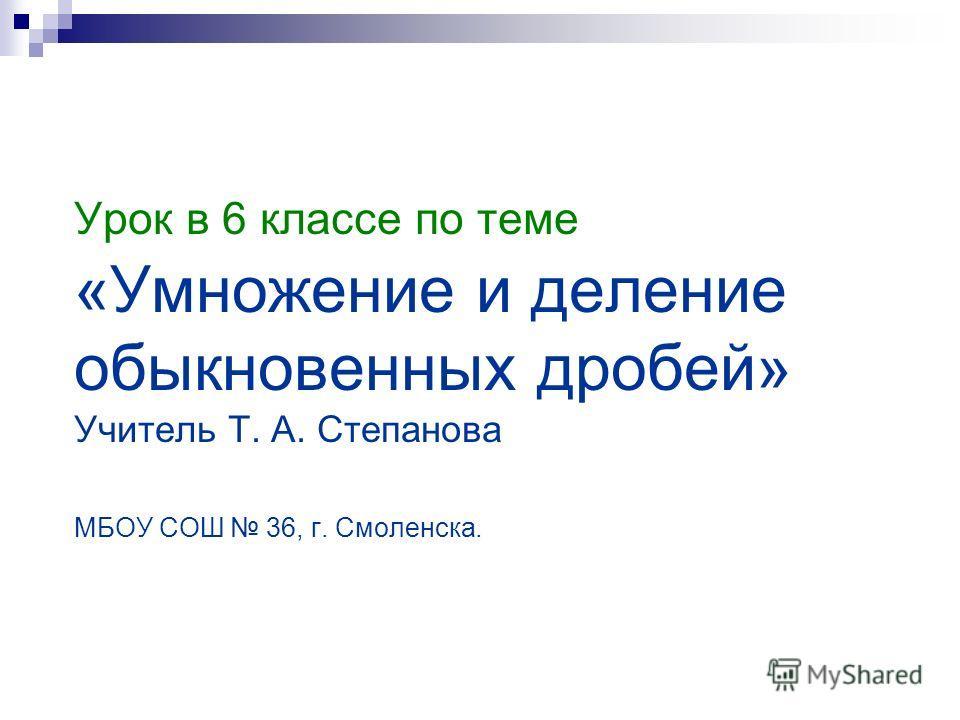 Урок в 6 классе по теме «Умножение и деление обыкновенных дробей» Учитель Т. А. Степанова МБОУ СОШ 36, г. Смоленска.
