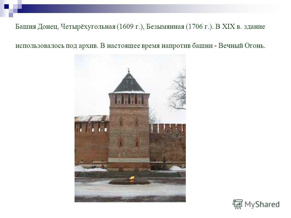Башня Донец, Четырёхугольная (1609 г.), Безымянная (1706 г.). В XIX в. здание использовалось под архив. В настоящее время напротив башни - Вечный Огонь.