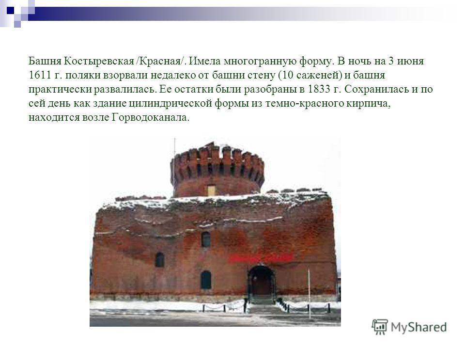 Башня Костыревская /Красная/. Имела многогранную форму. В ночь на 3 июня 1611 г. поляки взорвали недалеко от башни стену (10 саженей) и башня практически развалилась. Ее остатки были разобраны в 1833 г. Сохранилась и по сей день как здание цилиндриче