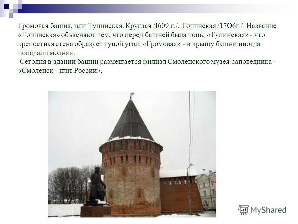 Громовая башня, или Тупинская. Круглая /I609 г./, Топинская /17О6г./. Название «Топинская» объясняют тем, что перед башней была топь, «Тупинская» - что крепостная стена образует тупой угол, «Громовая» - в крышу башни иногда попадали молнии. Сегодня в