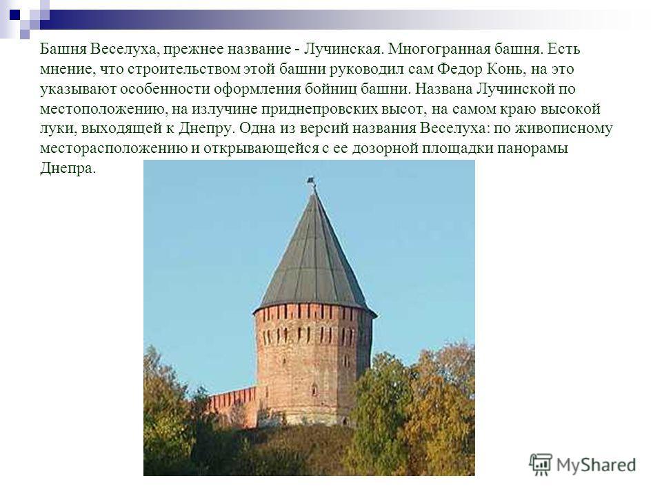 Башня Веселуха, прежнее название - Лучинская. Многогранная башня. Есть мнение, что строительством этой башни руководил сам Федор Конь, на это указывают особенности оформления бойниц башни. Названа Лучинской по местоположению, на излучине приднепровск