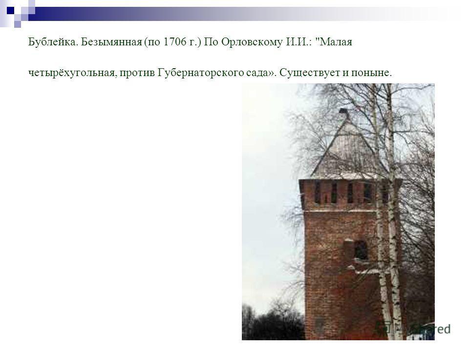 Бублейка. Безымянная (по 1706 г.) По Орловскому И.И.: Малая четырёхугольная, против Губернаторского сада». Существует и поныне.