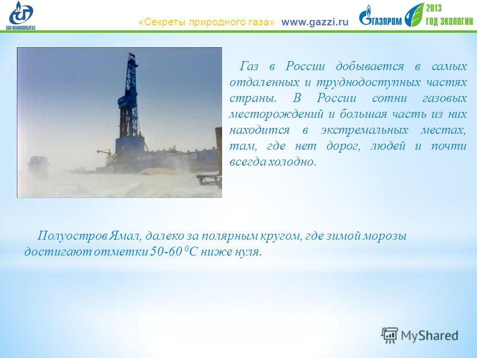 Газ в России добывается в самых отдаленных и труднодоступных частях страны. В России сотни газовых месторождений и большая часть из них находится в экстремальных местах, там, где нет дорог, людей и почти всегда холодно. Полуостров Ямал, далеко за пол