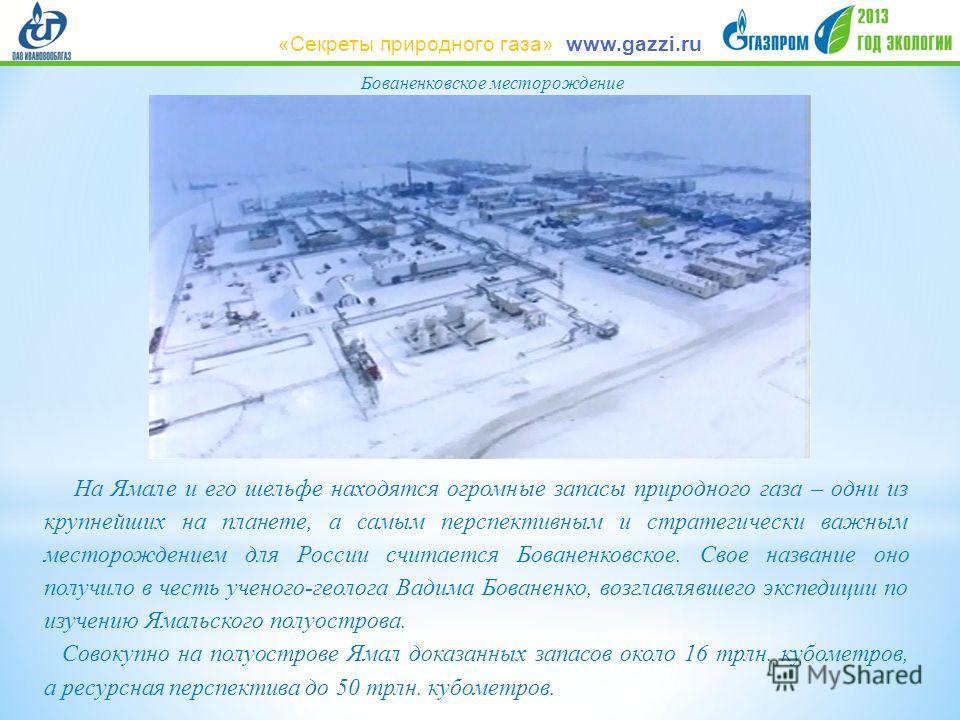 Бованенковское месторождение На Ямале и его шельфе находятся огромные запасы природного газа – одни из крупнейших на планете, а самым перспективным и стратегически важным месторождением для России считается Бованенковское. Свое название оно получило