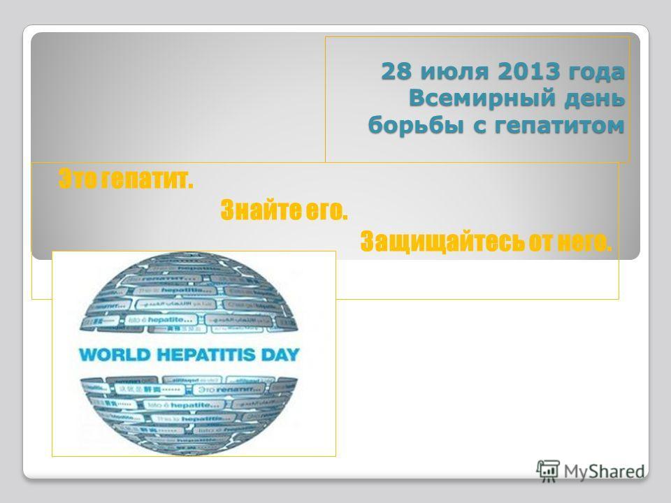 28 июля 2013 года Всемирный день борьбы с гепатитом Это гепатит. Знайте его. Защищайтесь от него.