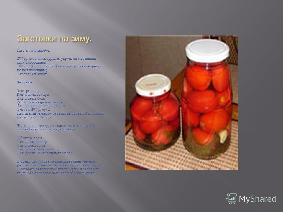 Заготовки на зиму. На 3 кг. помидоров 200 гр. зелени : петрушка, укроп, листья вишни ( или смородины ) 100 гр. репчатого лука ( я в каждую банку нарезала по пол луковицы ) 1 головка чеснока Заливка : 3 литра воды 9 ст. ложек сахара 2 ст. ложки соли 2