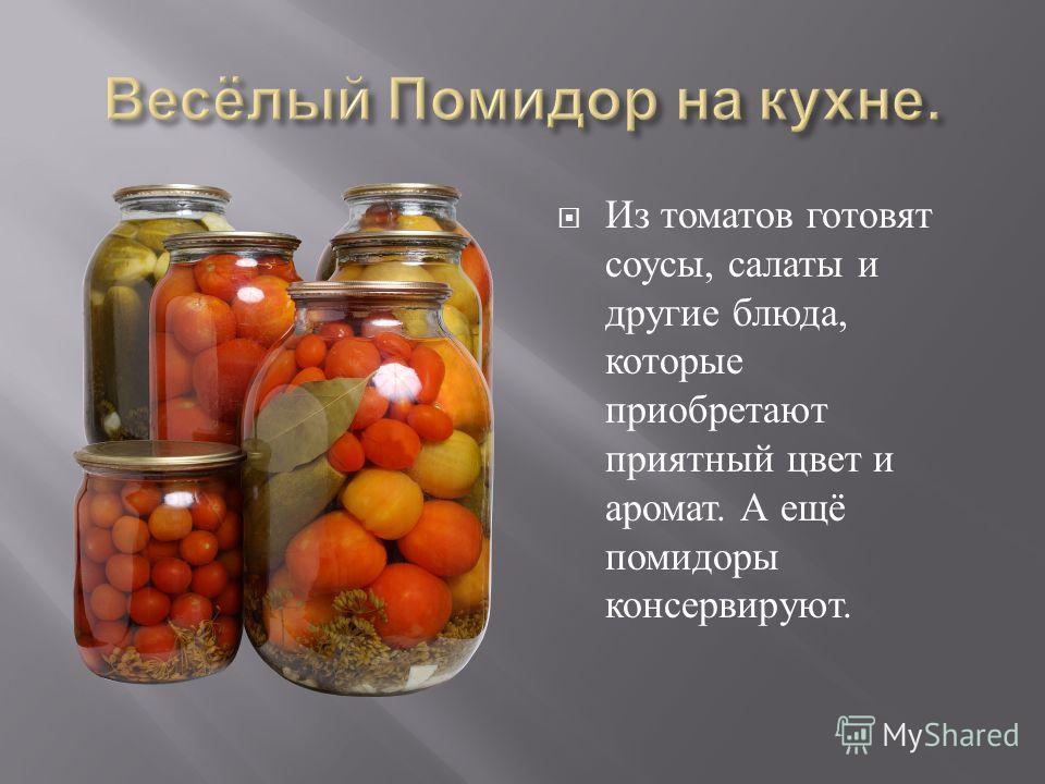 Из томатов готовят соусы, салаты и другие блюда, которые приобретают приятный цвет и аромат. А ещё помидоры консервируют.