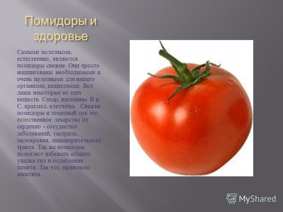 Помидоры и здоровье Самыми полезными, естественно, являются помидоры свежие. Они просто нашпигованы необходимыми и очень полезными для нашего организма, веществами. Вот лишь некоторые из этих веществ. Сахар, витамины В и С, крахмал, клетчатка. Свежие