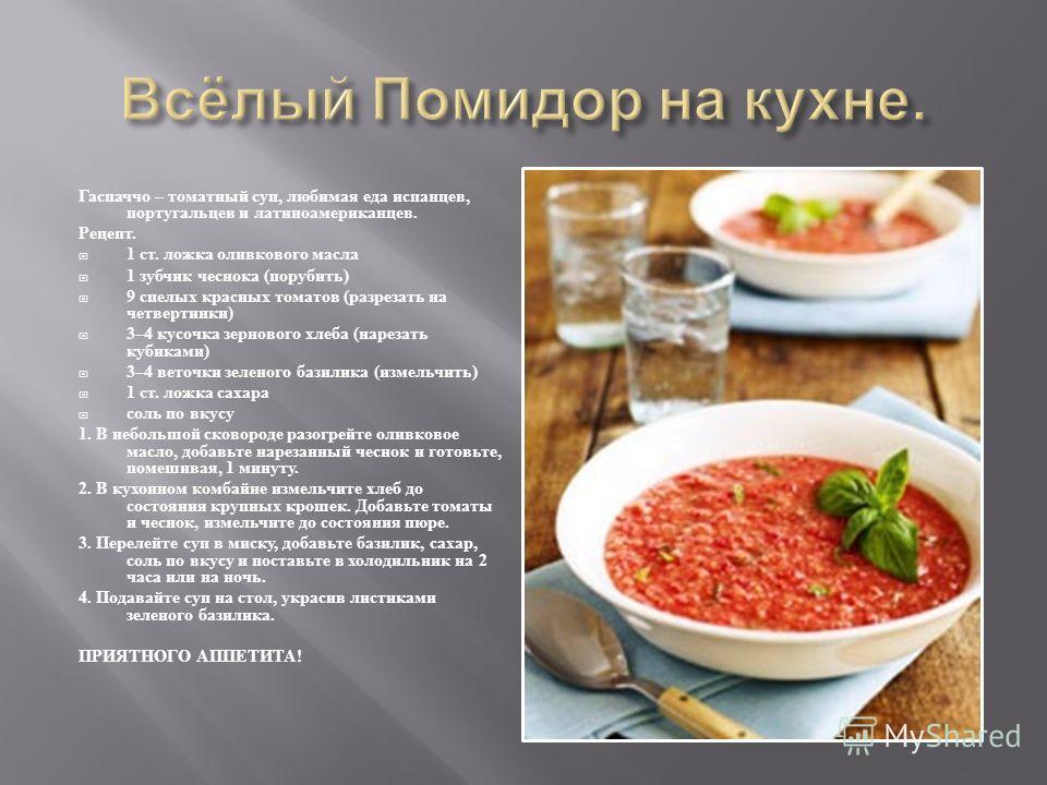 Гаспаччо – томатный суп, любимая еда испанцев, португальцев и латиноамериканцев. Рецепт. 1 ст. ложка оливкового масла 1 зубчик чеснока ( порубить ) 9 спелых красных томатов ( разрезать на четвертинки ) 3–4 кусочка зернового хлеба ( нарезать кубиками