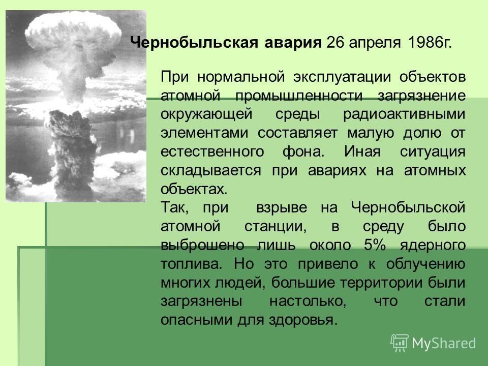 Чернобыльская авария 26 апреля 1986г. При нормальной эксплуатации объектов атомной промышленности загрязнение окружающей среды радиоактивными элементами составляет малую долю от естественного фона. Иная ситуация складывается при авариях на атомных об