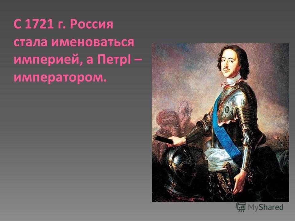 С 1721 г. Россия стала именоваться империей, а ПетрI – императором.