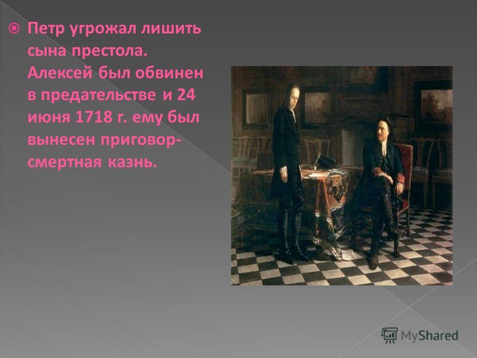 Петр угрожал лишить сына престола. Алексей был обвинен в предательстве и 24 июня 1718 г. ему был вынесен приговор- смертная казнь.