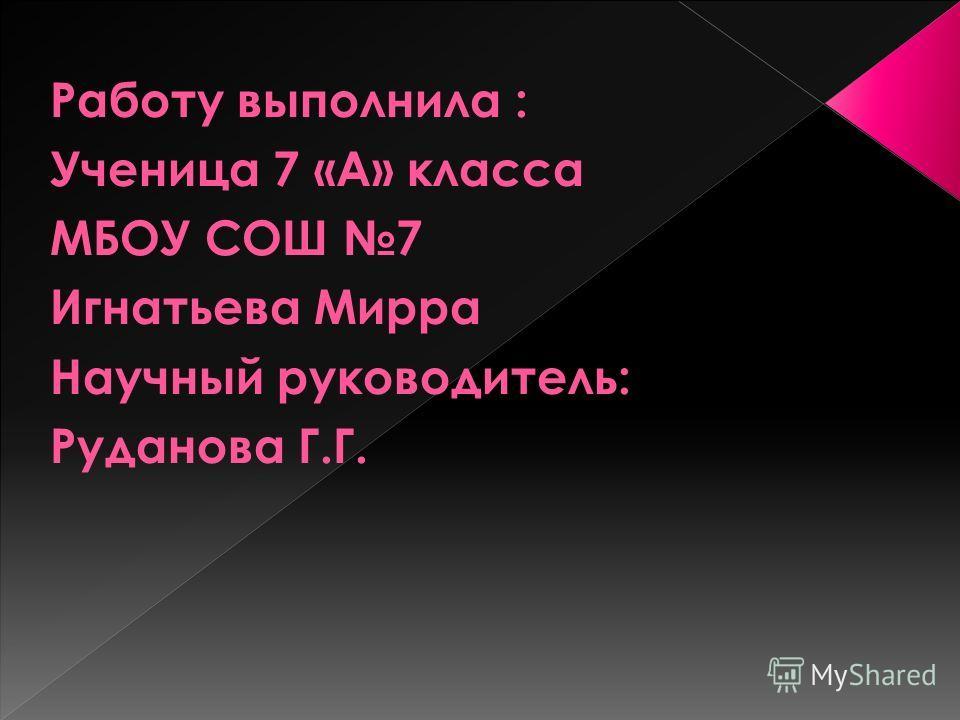 Работу выполнила : Ученица 7 «А» класса МБОУ СОШ 7 Игнатьева Мирра Научный руководитель: Руданова Г.Г.
