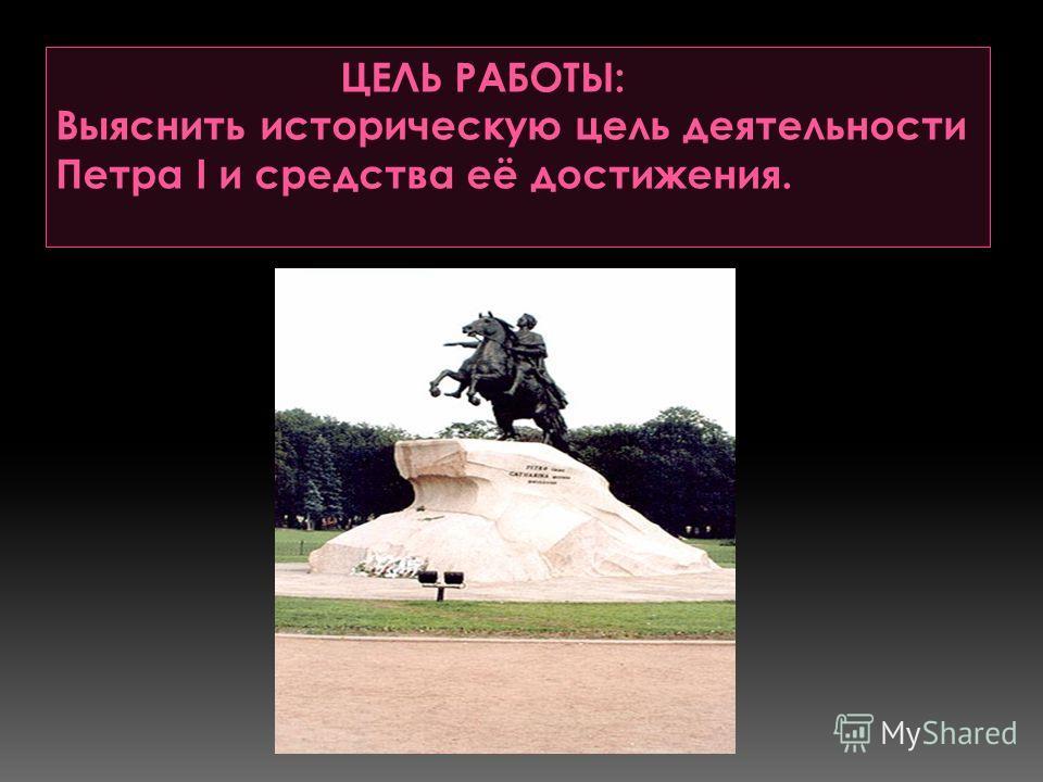 ЦЕЛЬ РАБОТЫ: Выяснить историческую цель деятельности Петра I и средства её достижения.